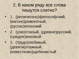 2. В каком ряду все слова пишутся слитно? 1. (религиозно)философский, (вагоно
