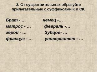 3. От существительных образуйте прилагательные с суффиксами К и СК. Брат - …