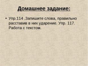Домашнее задание: Упр.114 .Запишите слова, правильно расставив в них ударение
