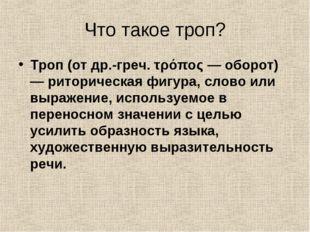 Что такое троп? Троп (от др.-греч. τρόπος — оборот) — риторическая фигура, сл