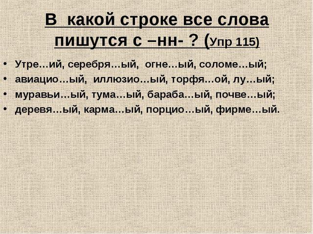 В какой строке все слова пишутся с –нн- ? (Упр 115) Утре…ий, серебря…ый, огне...