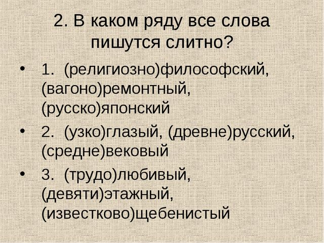 2. В каком ряду все слова пишутся слитно? 1. (религиозно)философский, (вагоно...