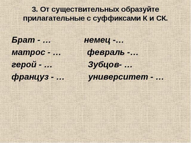 3. От существительных образуйте прилагательные с суффиксами К и СК. Брат - …...