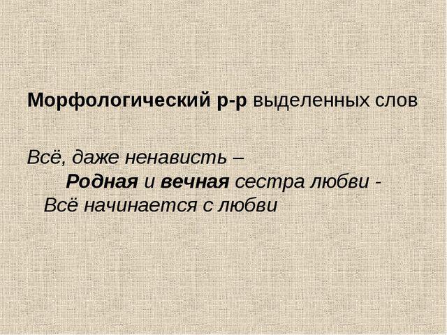 Морфологический р-р выделенных слов Всё, даже ненависть –  Родная и вечна...