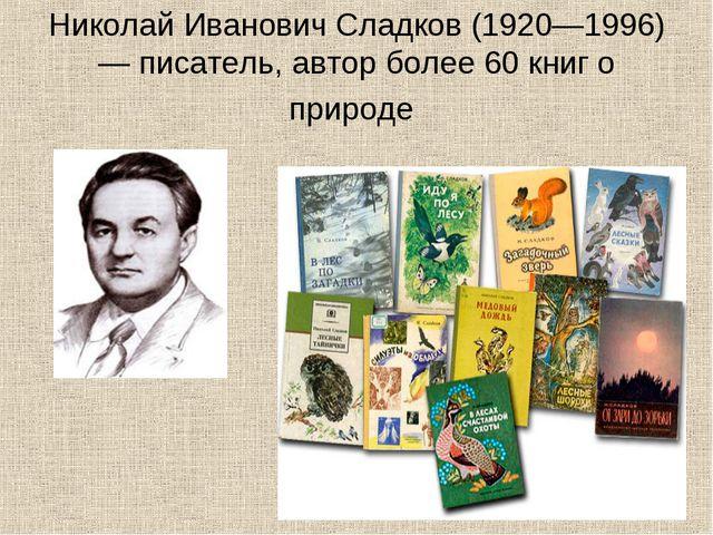 НиколайИвановичСладков(1920—1996) — писатель, автор более 60 книго природе