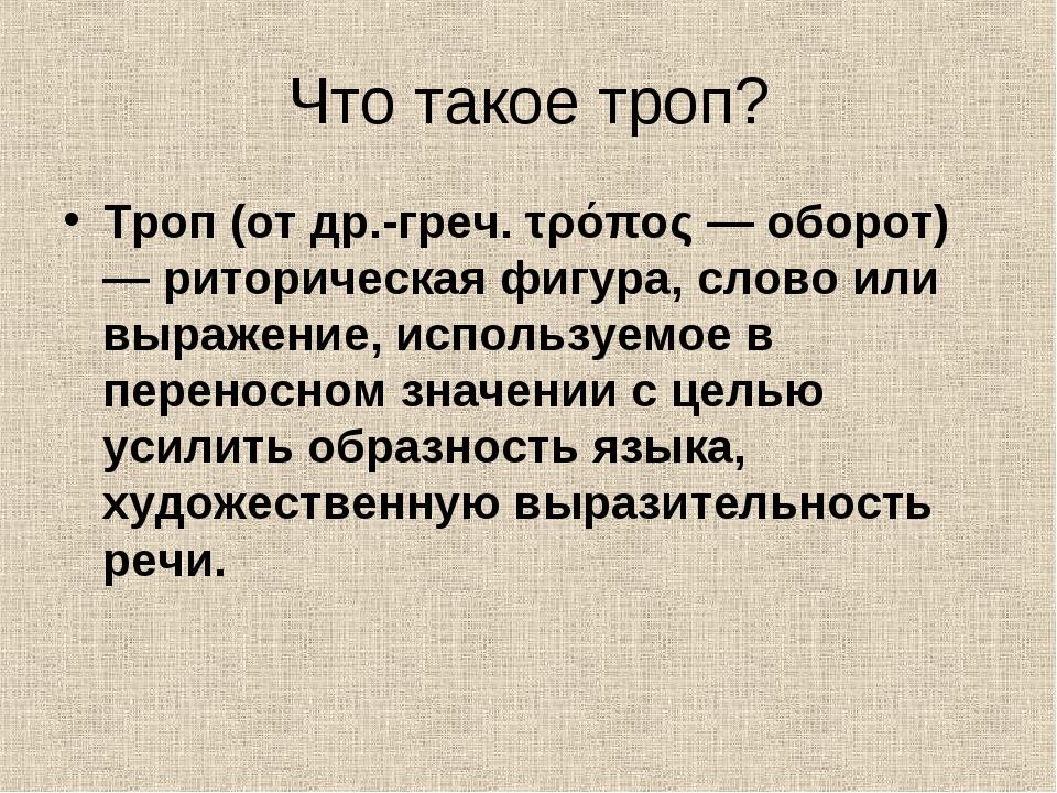 Что такое троп? Троп (от др.-греч. τρόπος — оборот) — риторическая фигура, сл...