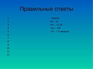 Правильные ответы 1 Оценки: 2 «5» - 12 3 «4» - 11,10 4 «3» - 9,8 5 «2» - 7 и