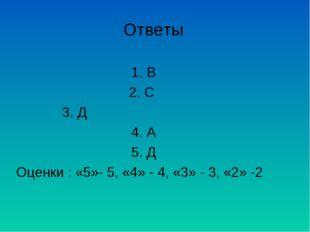 Ответы 1. В 2. С 3. Д 4. А 5. Д Оценки : «5»- 5, «4» - 4, «3» - 3, «2» -2
