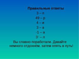 Правильные ответы 3 – п 49 – р 4 – и 3 – в -1 – а 3-1 – л Вы славно поработал