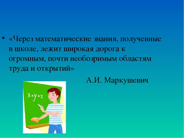 «Через математические знания, полученные в школе, лежит широкая дорога к огро...