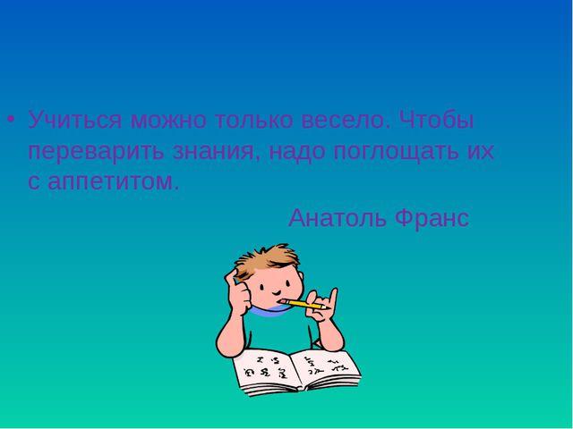 Учиться можно только весело. Чтобы переварить знания, надо поглощать их с апп...