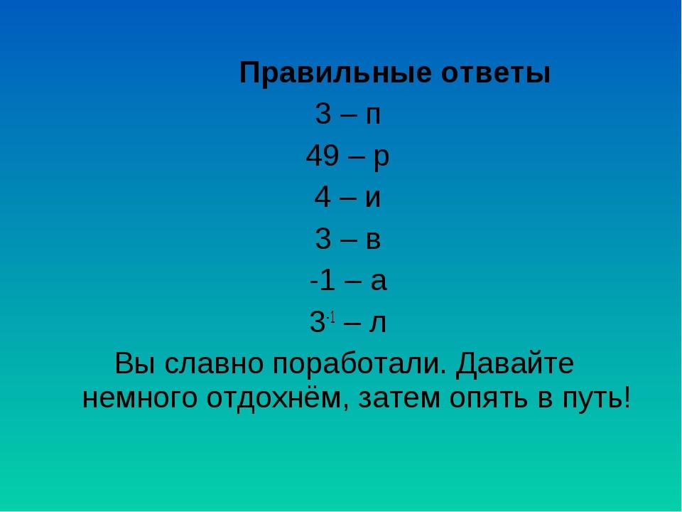 Правильные ответы 3 – п 49 – р 4 – и 3 – в -1 – а 3-1 – л Вы славно поработал...