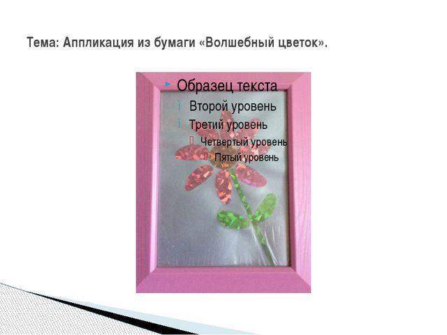 Тема: Аппликация из бумаги «Волшебный цветок».