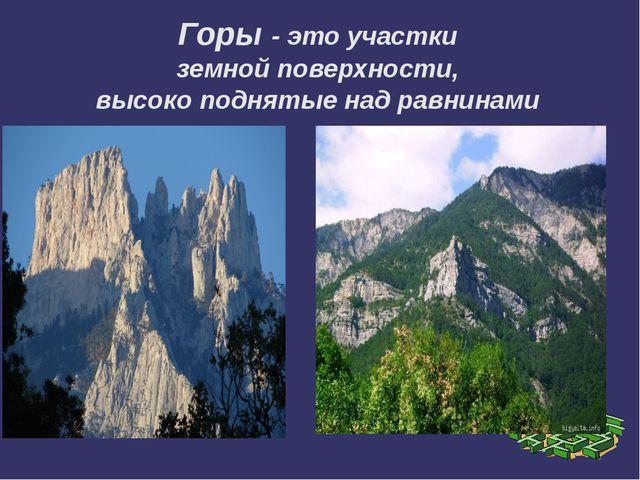 Горы - это участки земной поверхности, высоко поднятые над равнинами