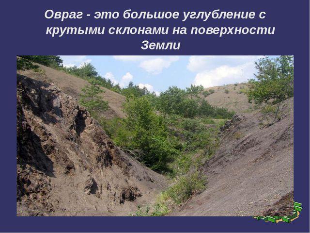 Овраг - это большое углубление с крутыми склонами на поверхности Земли