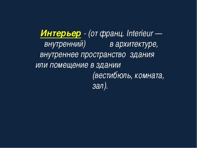 Интерьер - (от франц. Interieur — внутренний) в архитектуре, внутреннее прост...