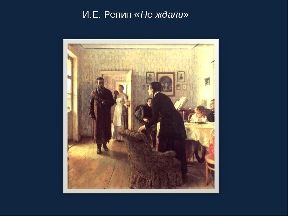 И.Е. Репин «Не ждали»