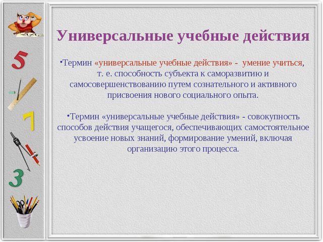 Универсальные учебные действия Термин «универсальные учебные действия» - умен...