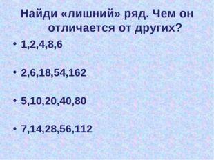 Найди «лишний» ряд. Чем он отличается от других? 1,2,4,8,6 2,6,18,54,162 5,10