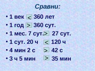 Сравни: 1 век 360 лет 1 год 360 сут. 1 мес. 7 сут. 27 сут. 1 сут. 20 ч 120 ч