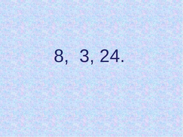 8, 3, 24.