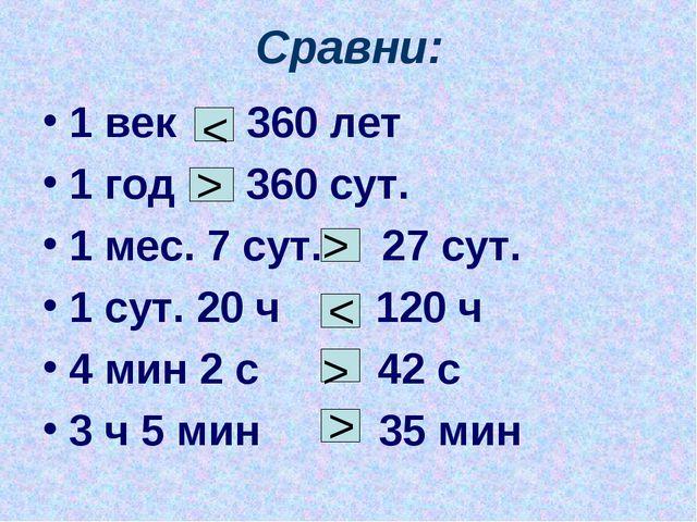 Сравни: 1 век 360 лет 1 год 360 сут. 1 мес. 7 сут. 27 сут. 1 сут. 20 ч 120 ч...
