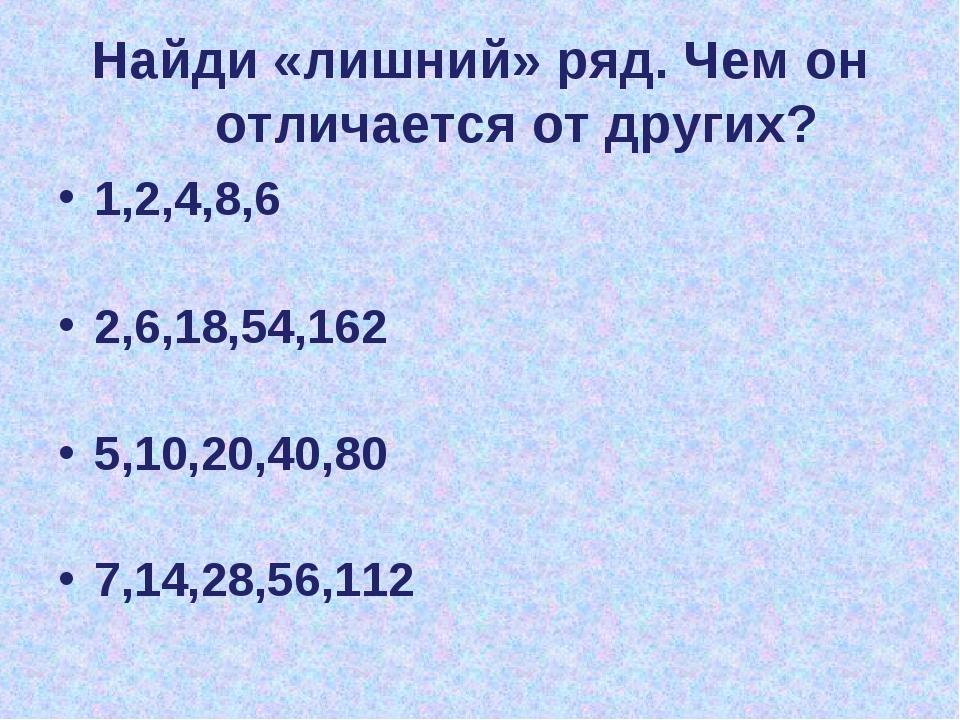 Найди «лишний» ряд. Чем он отличается от других? 1,2,4,8,6 2,6,18,54,162 5,10...