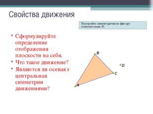 Свойства движения Постройте симметричную фигуру относительно D. Сформулируйте