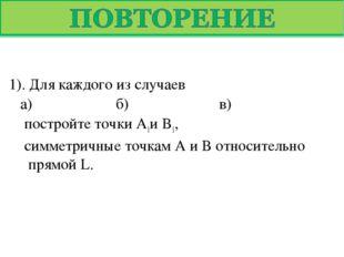 1). Для каждого из случаев а) б) в) постройте точки А1и В1, симметричны