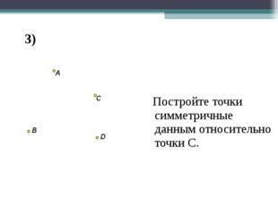 Центральная симметрия Постройте точки симметричные данным относительно точки