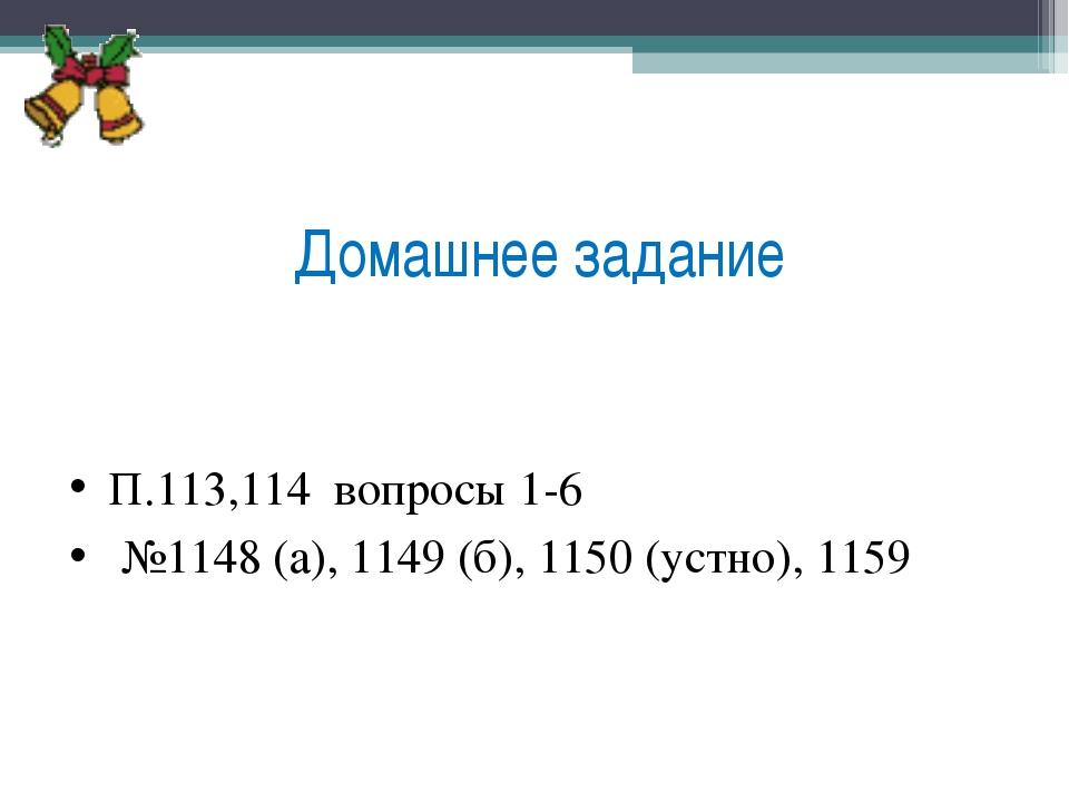Домашнее задание П.113,114 вопросы 1-6 №1148 (а), 1149 (б), 1150 (устно), 1159