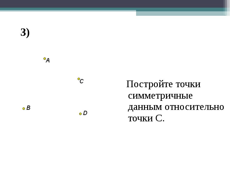 Центральная симметрия Постройте точки симметричные данным относительно точки...