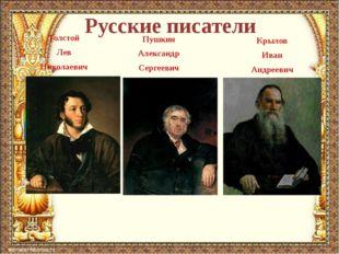 Русские писатели Толстой Лев Николаевич Пушкин Александр Сергеевич Крылов Ива