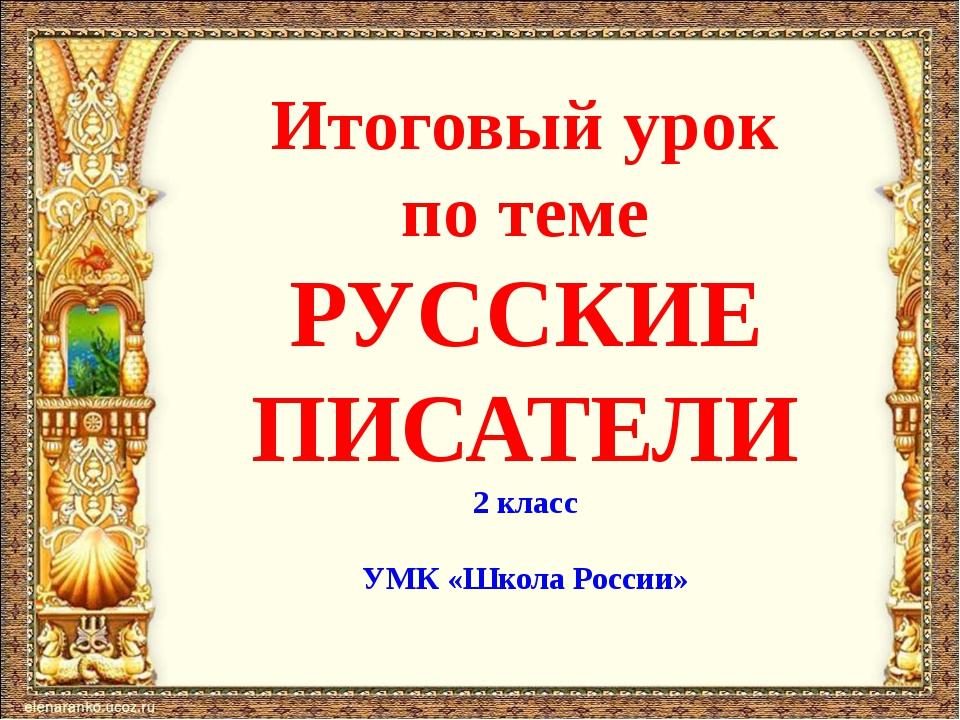 Итоговый урок по теме РУССКИЕ ПИСАТЕЛИ 2 класс УМК «Школа России»