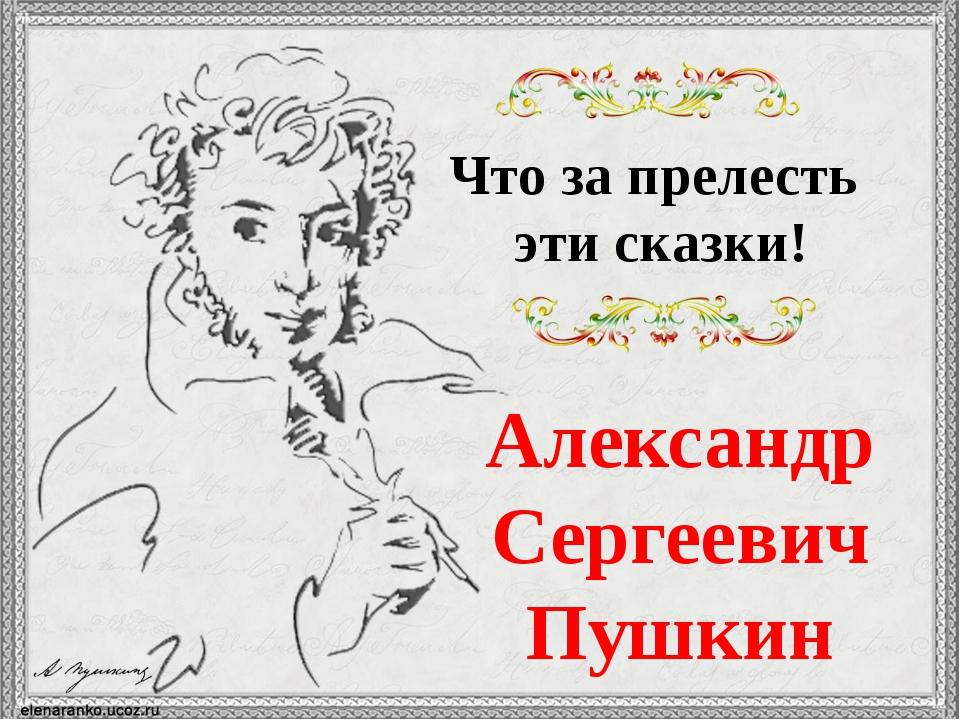 Александр Сергеевич Пушкин Что за прелесть эти сказки!