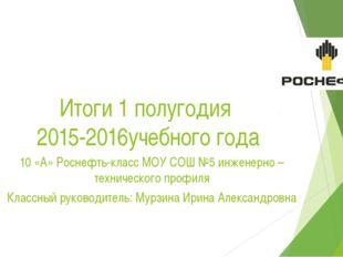 Итоги 1 полугодия 2015-2016учебного года 10 «А» Роснефть-класс МОУ СОШ №5 инж