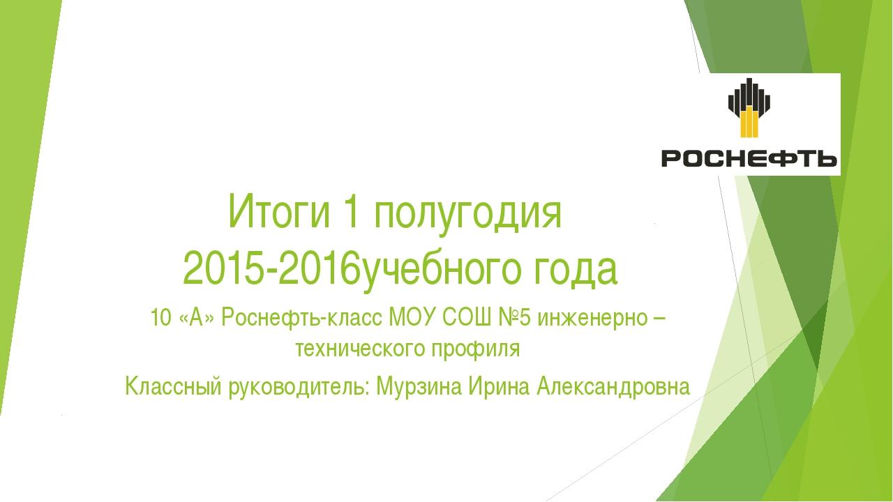 Итоги 1 полугодия 2015-2016учебного года 10 «А» Роснефть-класс МОУ СОШ №5 инж...