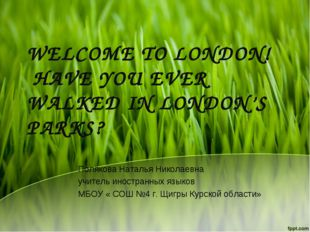 WELCOME TO LONDON! HAVE YOU EVER WALKED IN LONDON'S PARKS? Полякова Наталья Н