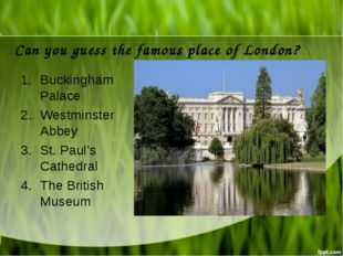 Can you guess the famous place of London? Buckingham Palace Westminster Abbey