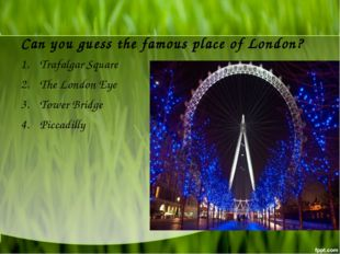 Can you guess the famous place of London? Trafalgar Square The London Eye Tow