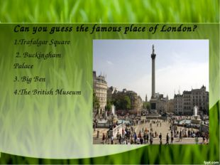 Can you guess the famous place of London? 1.Trafalgar Square 2. Buckingham Pa