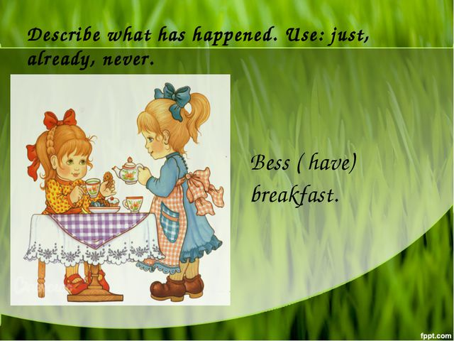 Describe what has happened. Use: just, already, never. Bess ( have) breakfast.