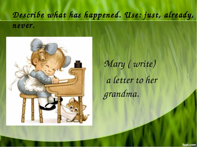 Describe what has happened. Use: just, already, never. Mary ( write) a letter...