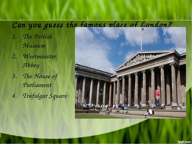 Can you guess the famous place of London? The British Museum Westminster Abbe...