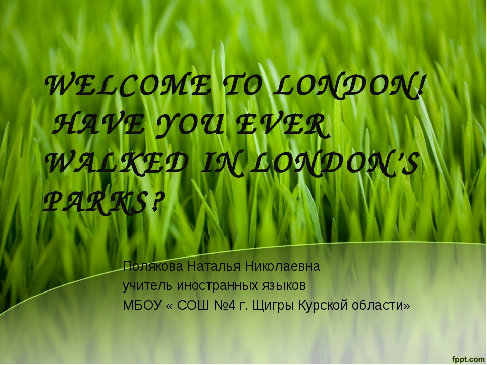 WELCOME TO LONDON! HAVE YOU EVER WALKED IN LONDON'S PARKS? Полякова Наталья Н...