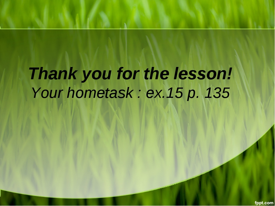 Thank you for the lesson! Your hometask : ex.15 p. 135