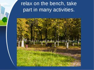 relax on the bench, take part in many activities.