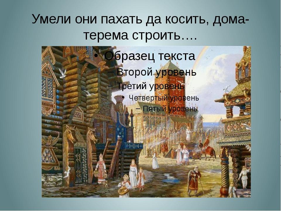 Умели они пахать да косить, дома-терема строить….