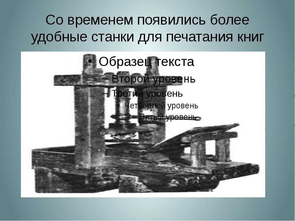 Со временем появились более удобные станки для печатания книг