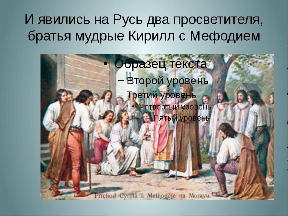 И явились на Русь два просветителя, братья мудрые Кирилл с Мефодием